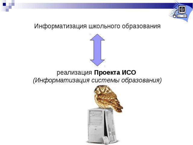 Информатизация школьного образованияреализация Проекта ИСО (Информатизация системы образования)