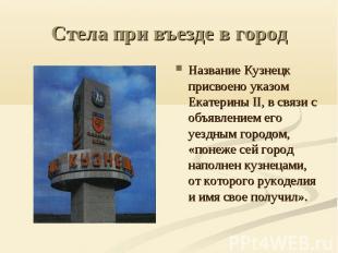 Стела при въезде в город Название Кузнецк присвоено указом Екатерины II, в связи