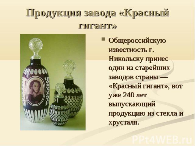 Продукция завода «Красный гигант» Общероссийскую известность г. Никольску принес один из старейших заводов страны — «Красный гигант», вот уже 240 лет выпускающий продукцию из стекла и хрусталя.