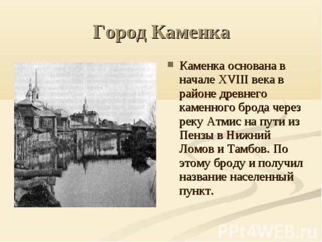 Город Каменка Каменка основана в начале XVIII века в районе древнего каменного брода через реку Атмис на пути из Пензы в Нижний Ломов и Тамбов. По этому броду и получил название населенный пункт.