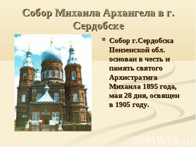 Собор Михаила Архангела в г. Сердобске Собор г.Сердобска Пензенской обл. основан в честь и память святого Архистратига Михаила 1895 года, мая 28 дня, освящен в 1905 году.