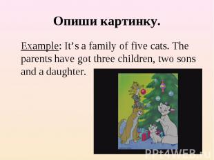 Опиши картинку. Example: It's a family of five cats. The parents have got three