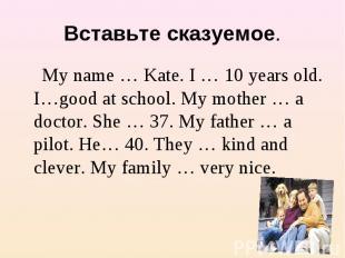 Вставьте сказуемое. My name … Kate. I … 10 years old. I…good at school. My mothe