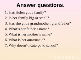 Answer questions. 1. Has Helen got a family?2. Is her family big or small?3. Has