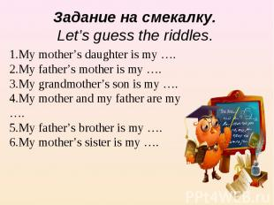 Задание на смекалку. Let's guess the riddles. 1.My mother's daughter is my …. 2.