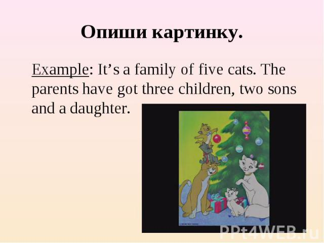 Опиши картинку. Example: It's a family of five cats. The parents have got three children, two sons and a daughter.