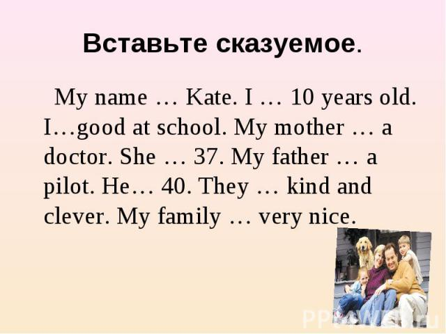 Вставьте сказуемое. My name … Kate. I … 10 years old. I…good at school. My mother … a doctor. She … 37. My father … a pilot. He… 40. They … kind and clever. My family … very nice.