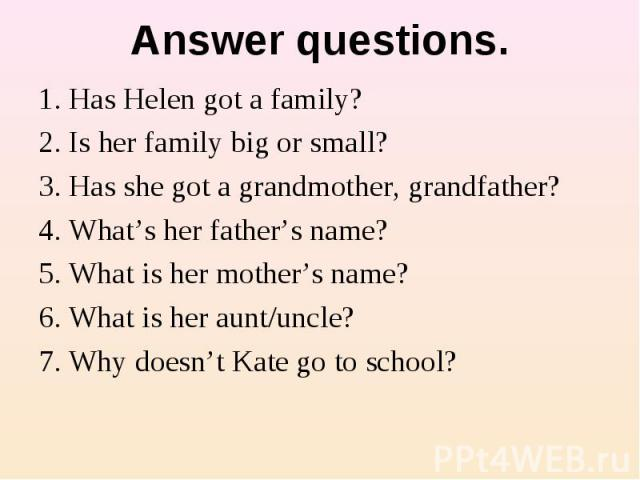 Answer questions. 1. Has Helen got a family?2. Is her family big or small?3. Has she got a grandmother, grandfather?4. What's her father's name? 5. What is her mother's name?6. What is her aunt/uncle?7. Why doesn't Kate go to school?
