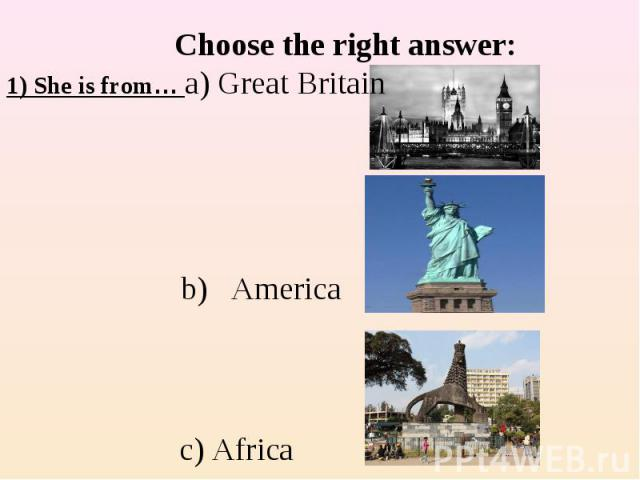 Choose the right answer:1) She is from… a) Great Britain b) America c) Africa