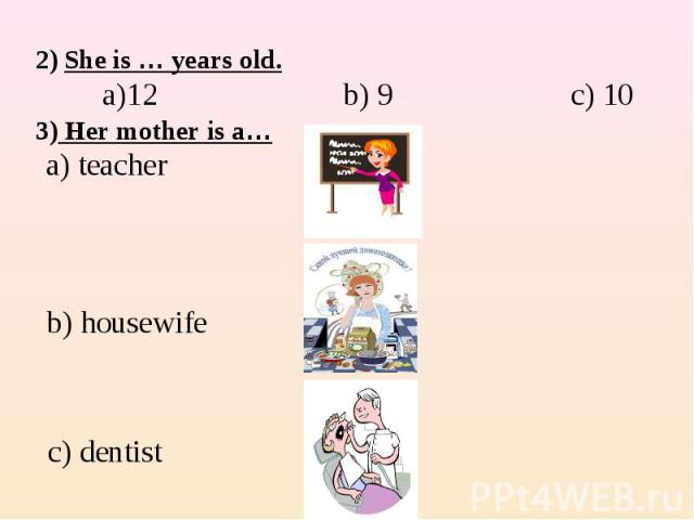2) She is … years old. a)12 b) 9 c) 10 3) Her mother is a… a) teacher b) housewife c) dentist