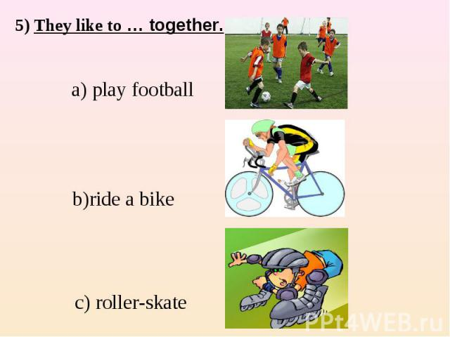 5) They like to … together. a) play football b)ride a bike c) roller-skate