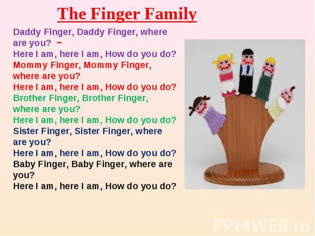 The Finger Family Daddy Finger, Daddy Finger, where are you?Here I am, here I am, How do you do?Mommy Finger, Mommy Finger, where are you?Here I am, here I am, How do you do?Brother Finger, Brother Finger, where are you?Here I am, here I am, How do …
