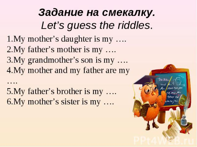 Задание на смекалку. Let's guess the riddles. 1.My mother's daughter is my …. 2.My father's mother is my …. 3.My grandmother's son is my ….4.My mother and my father are my …. 5.My father's brother is my ….6.My mother's sister is my ….
