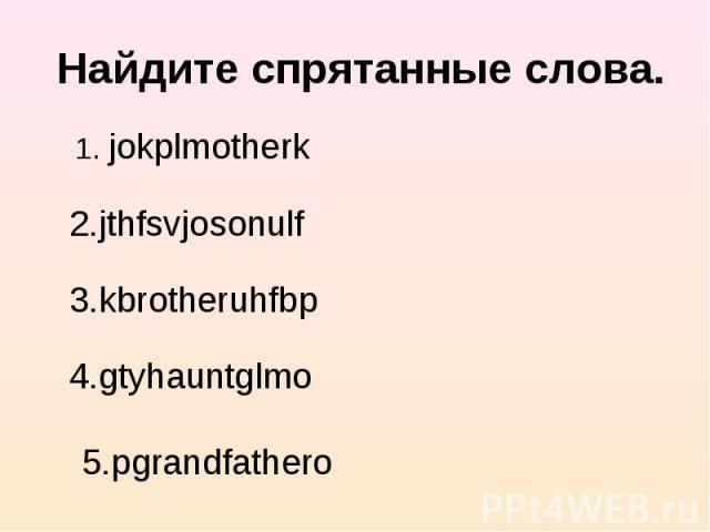 Найдите спрятанные сл ова. 1. jokplmotherk 2.jthfsvjosonulf 3.kbrotheruhfbp 4.gtyhauntglmo 5.pgrandfathero