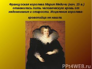 . Французская королева Мария Медичи (нач. 15 в.) отважилась пить человеческую кр