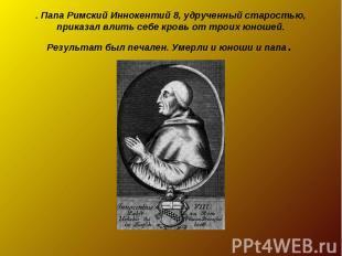 . Папа Римский Иннокентий 8, удрученный старостью, приказал влить себе кровь от