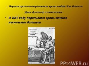 . Первым произвел переливание крови людям Жан Батист Дени, философ и статистик.