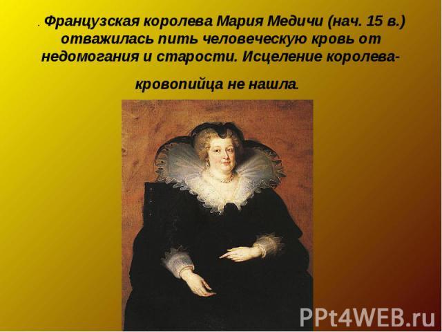 . Французская королева Мария Медичи (нач. 15 в.) отважилась пить человеческую кровь от недомогания и старости. Исцеление королева-кровопийца не нашла.