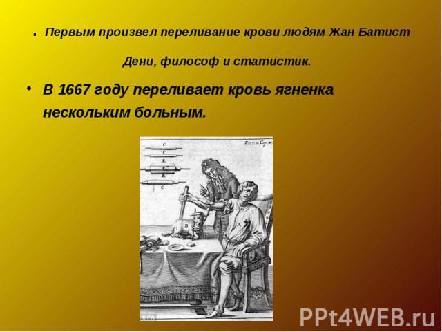 . Первым произвел переливание крови людям Жан Батист Дени, философ и статистик. В 1667 году переливает кровь ягненка нескольким больным.