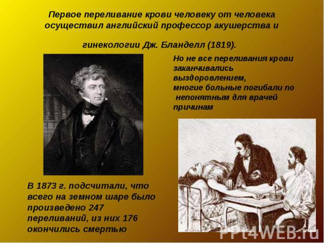 Первое переливание крови человеку от человека осуществил английский профессор акушерства и гинекологии Дж. Бланделл (1819). Но не все переливания крови заканчивались выздоровлением, многие больные погибали по непонятным для врачей причинамВ 1873 г. …