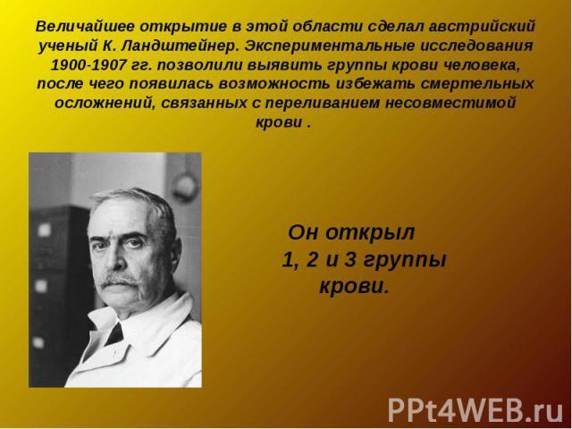 Величайшее открытие в этой области сделал австрийский ученый К. Ландштейнер. Экспериментальные исследования 1900-1907 гг. позволили выявить группы крови человека, после чего появилась возможность избежать смертельных осложнений, связанных с перелива…