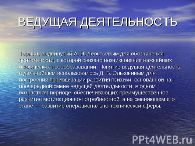 ВЕДУЩАЯ ДЕЯТЕЛЬНОСТЬ Термин, выдвинутый А. Н. Леонтьевым для обозначения деятельности, с которой связано возникновение важнейших психических новообразований. Понятие ведущая деятельность в дальнейшем использовалось Д. Б. Элькониным для построения пе…