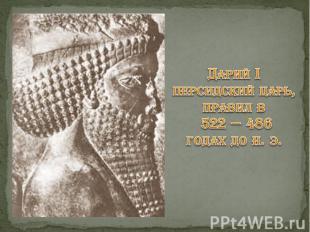 Дарий I персидский царь, правил в 522 — 486 годах до н. э.