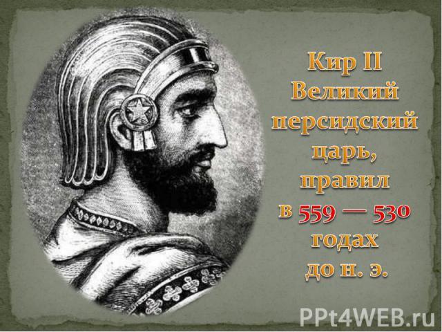Кир II Великий персидский царь, правил в 559 — 530 годах до н. э.