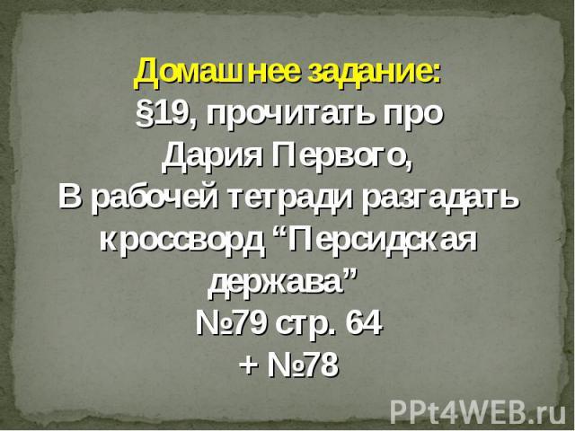 """Домашнее задание:§19, прочитать про Дария Первого, В рабочей тетради разгадать кроссворд """"Персидская держава"""" №79 стр. 64+ №78"""