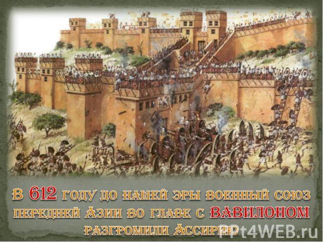 В 612 году до нашей эры военный союз передней Азии во главе с ВАВИЛОНОМ разгромили Ассирию