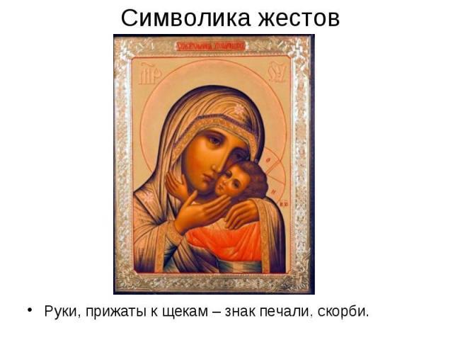 Символика жестовРуки, прижаты к щекам – знак печали, скорби.