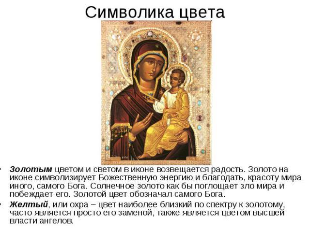 Символика цветаЗолотым цветом и светом в иконе возвещается радость. Золото на иконе символизирует Божественную энергию и благодать, красоту мира иного, самого Бога. Солнечное золото как бы поглощает зло мира и побеждает его. Золотой цвет обозначал с…