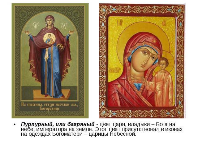Пурпурный, или багряный - цвет царя, владыки – Бога на небе, императора на земле. Этот цвет присутствовал в иконах на одеждах Богоматери – царицы Небесной.