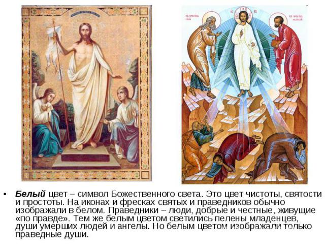 Белый цвет – символ Божественного света. Это цвет чистоты, святости и простоты. На иконах и фресках святых и праведников обычно изображали в белом. Праведники – люди, добрые и честные, живущие «по правде». Тем же белым цветом светились пелены младен…