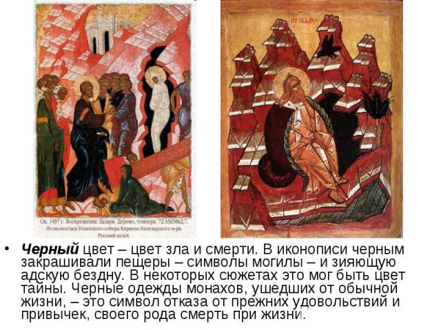 Черный цвет – цвет зла и смерти. В иконописи черным закрашивали пещеры – символы могилы – и зияющую адскую бездну. В некоторых сюжетах это мог быть цвет тайны. Черные одежды монахов, ушедших от обычной жизни, – это символ отказа от прежних удовольст…