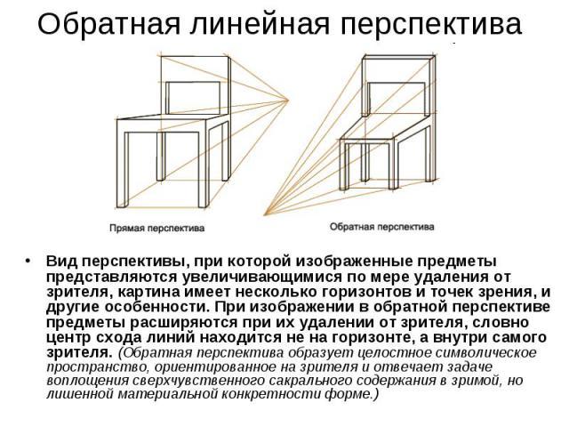 Обратная линейная перспективаВид перспективы, при которой изображенные предметы представляются увеличивающимися по мере удаления от зрителя, картина имеет несколько горизонтов и точек зрения, и другие особенности. При изображении в обратной перспект…
