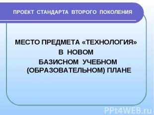 ПРОЕКТ СТАНДАРТА ВТОРОГО ПОКОЛЕНИЯМЕСТО ПРЕДМЕТА «ТЕХНОЛОГИЯ» В НОВОМ БАЗИСНОМ У