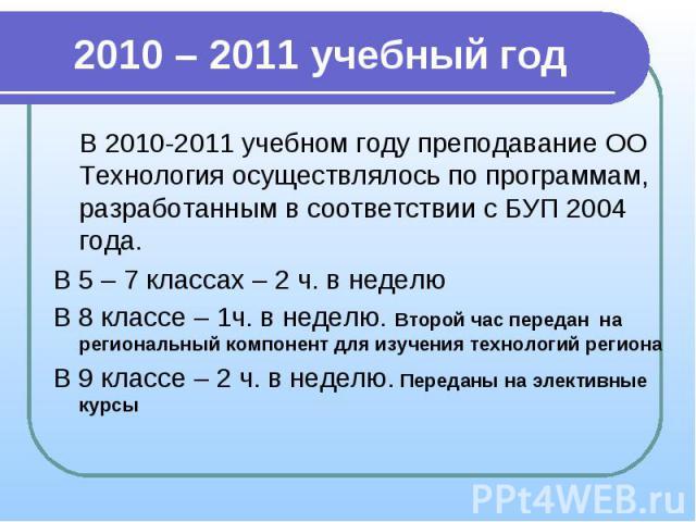 2010 – 2011 учебный годВ 2010-2011 учебном году преподавание ОО Технология осуществлялось по программам, разработанным в соответствии с БУП 2004 года.В 5 – 7 классах – 2 ч. в неделюВ 8 классе – 1ч. в неделю. Второй час передан на региональный компон…