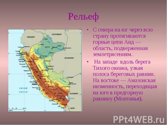 Рельеф С севера на юг через всю страну протягиваются горные цепи Анд — область, подверженная землетрясениям. На западе вдоль берега Тихого океана, узкая полоса береговых равнин. На востоке — Амазонская низменность, переходящая на юге в предгорную ра…