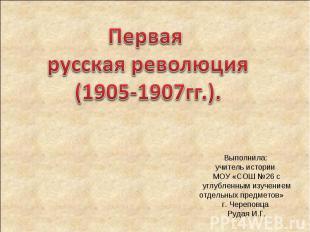 Первая русская революция(1905-1907гг.). Выполнила: учитель истории МОУ «СОШ №26