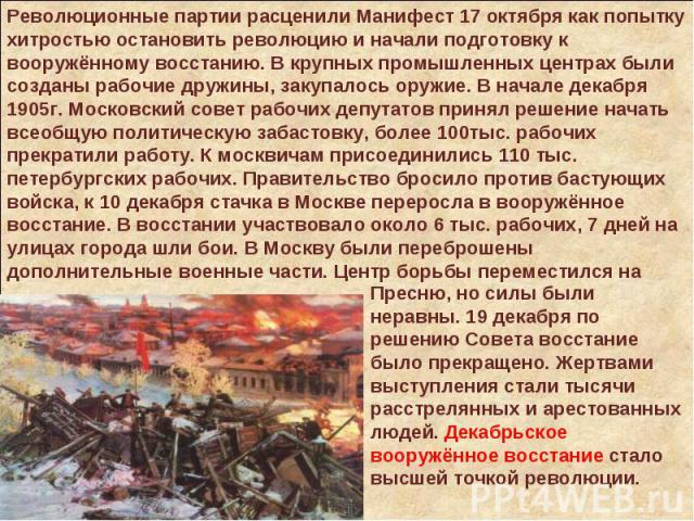 Революционные партии расценили Манифест 17 октября как попытку хитростью остановить революцию и начали подготовку к вооружённому восстанию. В крупных промышленных центрах были созданы рабочие дружины, закупалось оружие. В начале декабря 1905г. Моско…