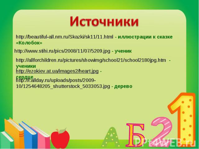 Источникиhttp://beautiful-all.nm.ru/Skazki/sk11/11.html - иллюстрации к сказке «Колобок»http://www.stihi.ru/pics/2008/11/07/5209.jpg - ученикhttp://allforchildren.ru/pictures/showimg/school21/school2180jpg.htm - ученикиhttp://ezokiev.at.ua/images2/h…