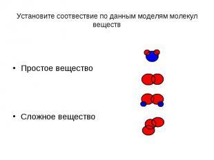 Установите соотвествие по данным моделям молекул веществПростое веществоСложное