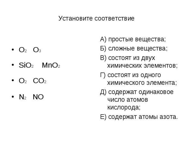 Установите соответствиеO2 O3SiO2 MnO2O2 CO2N2 NOА) простые вещества;Б) сложные вещества;В) состоят из двух химических элементов;Г) состоят из одного химического элемента;Д) содержат одинаковое число атомов кислорода;Е) содержат атомы азота.
