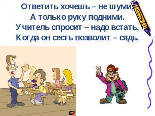 Ответить хочешь – не шуми,А только руку подними.Учитель спросит – надо встать,Ко