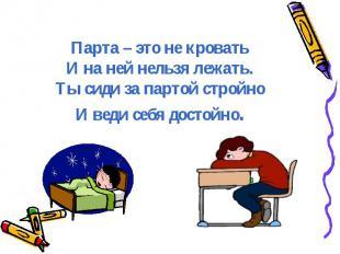 Парта – это не кроватьИ на ней нельзя лежать.Ты сиди за партой стройноИ веди себ