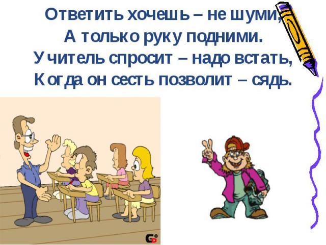 Ответить хочешь – не шуми,А только руку подними.Учитель спросит – надо встать,Когда он сесть позволит – сядь.