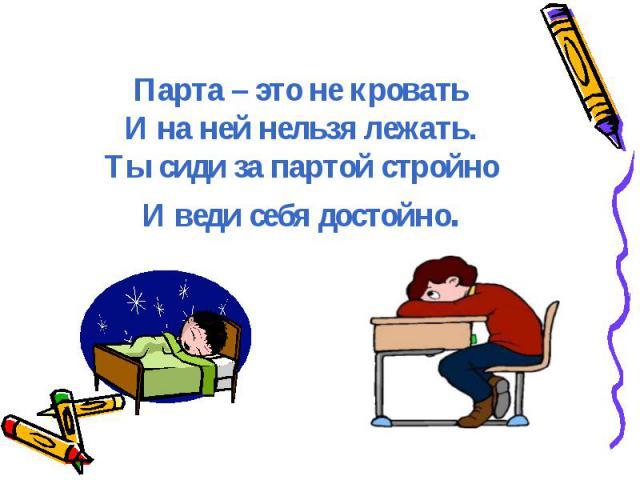 Парта – это не кроватьИ на ней нельзя лежать.Ты сиди за партой стройноИ веди себя достойно.
