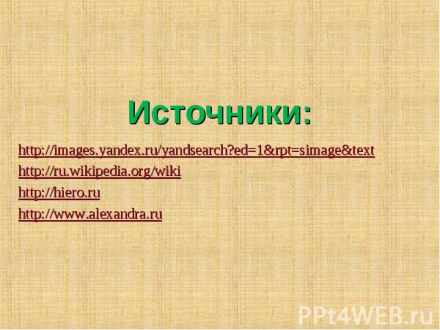 Источники: http://images.yandex.ru/yandsearch?ed=1&rpt=simage&texthttp://ru.wikipedia.org/wikihttp://hiero.ruhttp://www.alexandra.ru