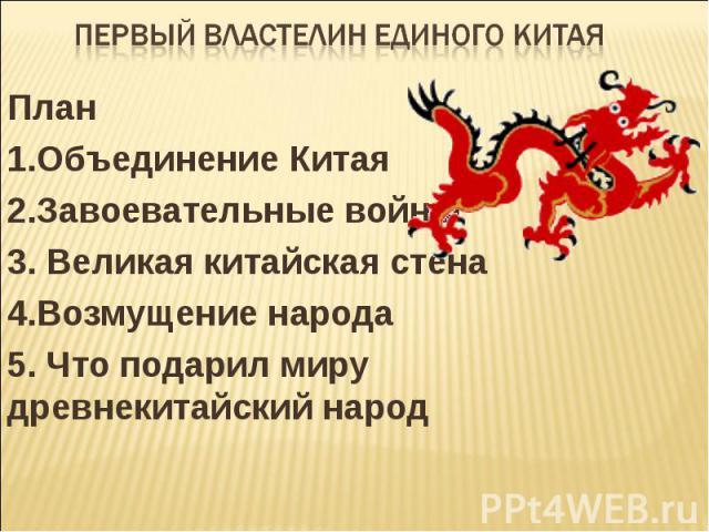 Первый властелин единого Китая План 1.Объединение Китая 2.Завоевательные войны 3. Великая китайская стена 4.Возмущение народа 5. Что подарил миру древнекитайский народ